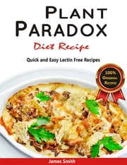 Plant Paradox Diet Recipe: The Ultimate Lectin Free Cookbook - Quick and Easy Lectin Free Recipes ebook by James Smith, Lectin Free Cookbook, Plant Paradox Cookbook