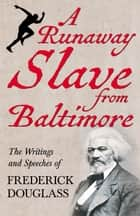 A Runaway Slave from Baltimore - The Writings and Speeches of Frederick Douglass ebook by Frederick Douglass