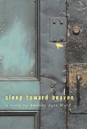 Sleep Toward Heaven - A Novel ebook by Amanda Eyre Ward