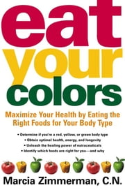 Eat Your Colors - Maximize Your Health By Eating the Right Foods for Your Body Type ebook by Marcia Zimmerman