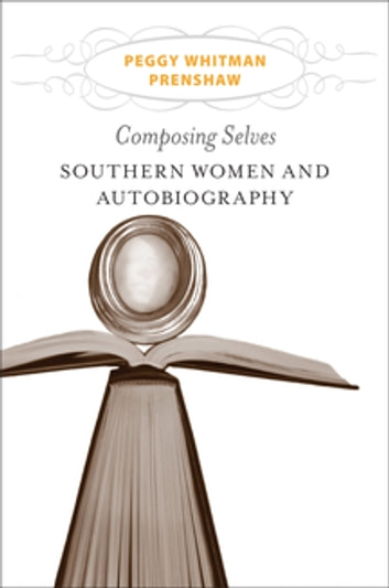 Composing Selves - Southern Women and Autobiography ebook by Peggy Whitman Prenshaw