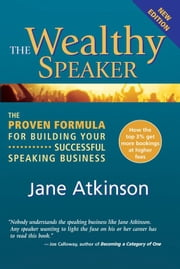 The Wealthy Speaker: The Proven Formula For Building Your Successful Speaking Business ebook by Jane Atkinson