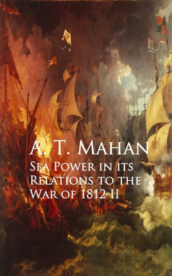 Sea Power in its Relations to the War of 1812 II ebook by A. T. Mahan