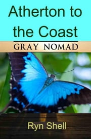 Atherton to the Coast: Gray Nomad - Australian Travel, #5 ebook by Ryn Shell