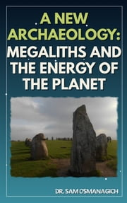 A New Archaeology: Megaliths and the Energy of the Planet e-kirjat by Dr. Sam Osmanagich