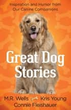 Great Dog Stories - Inspiration and Humor from Our Canine Companions ebook by M.R. Wells, Kris Young, Connie Fleishauer