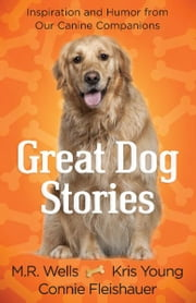 Great Dog Stories - Inspiration and Humor from Our Canine Companions ebook by M.R. Wells,Kris Young,Connie Fleishauer