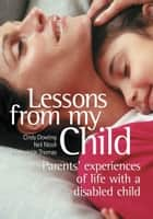 Lessons From My Child - Parents' Experiences of Life With a Disabled Child ebook by
