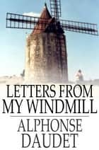 Letters From My Windmill ebook by Alphonse Daudet, Mireille Harmelin, Keith Adams
