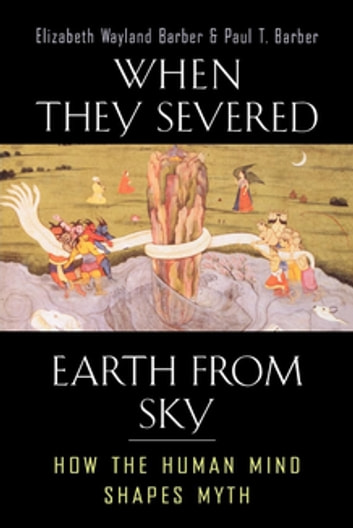 When They Severed Earth from Sky - How the Human Mind Shapes Myth ebook by Elizabeth Wayland Barber,Paul T. Barber