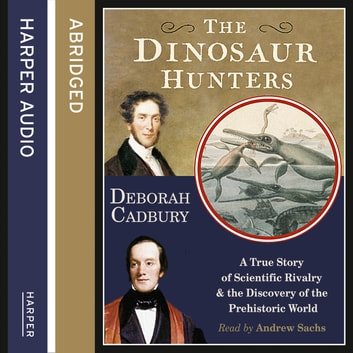The Dinosaur Hunters: A True Story of Scientific Rivalry and the Discovery of the Prehistoric World audiobook by Deborah Cadbury