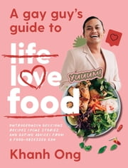 A Gay Guy's Guide to Life Love Food - Outrageously delicious recipes (plus stories and dating advice) from a food-obsessed gay ebook by Khanh Ong