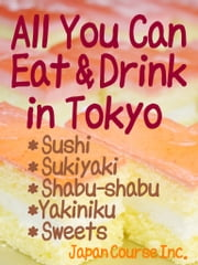 All-You-Can-Eat and Drink in Tokyo - Reasonably Priced Sushi, Sukiyaki, Shabu-Shabu, Yakiniku, Sweets, Japanese Food and Sake in Japan ebook by Hiroshi Satake
