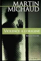 Violence à l'origine ebook by Martin Michaud
