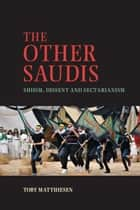 The Other Saudis - Shiism, Dissent and Sectarianism ebook by Toby Matthiesen