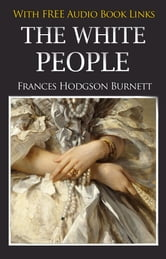 THE WHITE PEOPLE Classic Novels: New Illustrated [Free Audio Links] ebook by Frances Hodgson Burnett