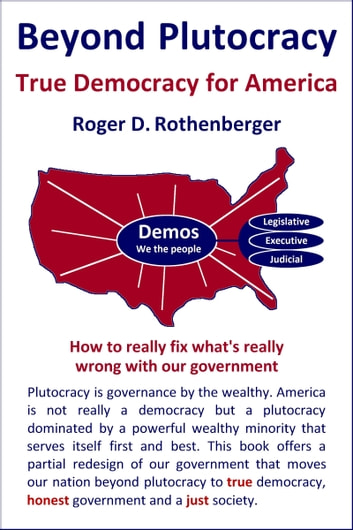Beyond Plutocracy: True Democracy for America ebook by Roger Rothenberger