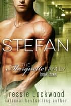 Stefan - The Marquette Family, #3 ebook by Tressie Lockwood