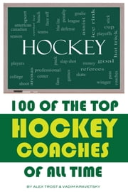 100 of the Top Hockey Coaches of All Time ebook by alex trostanetskiy