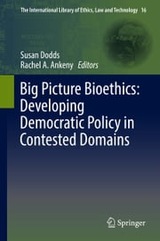 Big Picture Bioethics: Developing Democratic Policy in Contested Domains ebook by Susan Dodds,Rachel A. Ankeny