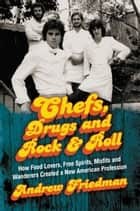 Chefs, Drugs and Rock & Roll - How Food Lovers, Free Spirits, Misfits and Wanderers Created a New American Profession ebook by Andrew Friedman