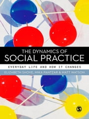 The Dynamics of Social Practice - Everyday Life and how it Changes ebook by Dr Elizabeth Shove,Prof. Mika Pantzar,Dr Matt Watson