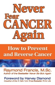 Never Fear Cancer Again - How to Prevent and Reverse Cancer ebook by Raymond Francis, M.Sc.,Harvey Diamond