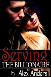Serving the Billionaire ebook by Alex Anders