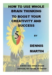 How to Use Whole Brain Thinking to Boost Your Creativity and Success ebook by Dennis Martin