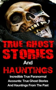 True Ghost Stories And Hauntings: Incredible True Paranormal Accounts: True Ghost Stories And Hauntings From The Past - True Ghost Stories, #3 ebook by Travis S. Kennedy