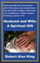 Husband and Wife: A Spiritual Gift ebook by Robert Alan King
