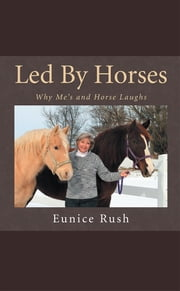Led By Horses - Why Me's and Horse Laughs ebook by Eunice Rush