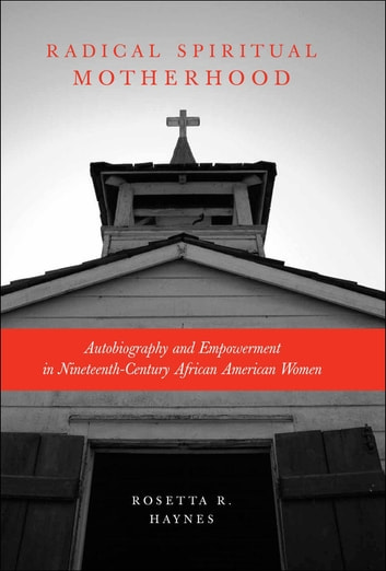 Radical Spiritual Motherhood - Autobiography and Empowerment in Nineteenth-Century African American Women ebook by Rosetta R. Haynes