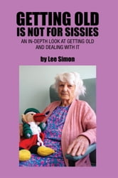 Getting Old is Not for Sissies - An In-Depth Look at Getting Old and Dealing with It ebook by Lee Simon