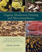 Organic Mushroom Farming and Mycoremediation - Simple to Advanced and Experimental Techniques for Indoor and Outdoor Cultivation ebook by Tradd Cotter