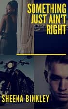 Something Just Ain't Right - Something Just Ain't Right ebook by Sheena Binkley
