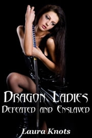 DRAGON LADIES DEFEATED AND ENSLAVED ebook by LAURA KNOTS