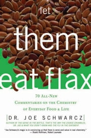 Let Them Eat Flax: 62 All-New Commentaries on the Science of Everyday Food & Life ebook by Schwarcz, Dr. Joe