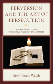 Perversion and the Art of Persecution - Esotericism and Fear in the Political Philosophy of Leo Strauss ebook by Sean Noah Walsh