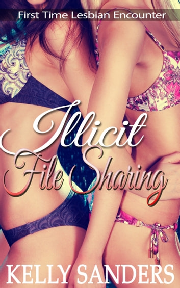 Illicit File Sharing: First Time Lesbian Encounter ebook by Kelly Sanders