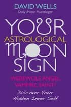 Your Astrological Moon Sign: Werewolf, Angel, Vampire, Saint? Discover Your Hidden Inner Self ebook by David Wells