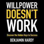 Willpower Doesn't Work - Discover the Hidden Keys to Success audiobook by Benjamin Hardy