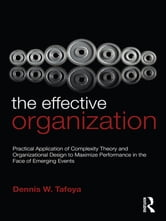 The Effective Organization - Practical Application of Complexity Theory and Organizational Design to Maximize Performance in the Face of Emerging Events. ebook by Dennis Tafoya