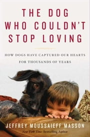 The Dog Who Couldn't Stop Loving - How Dogs Have Captured Our Hearts for Thousands of Years ebook by Jeffrey Moussaieff Masson