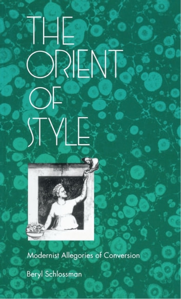 The Orient of Style - Modernist Allegories of Conversion 電子書籍 by Beryl Schlossman