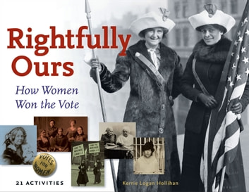 Rightfully Ours - How Women Won the Vote, 21 Activities ebook by Kerrie Logan Hollihan
