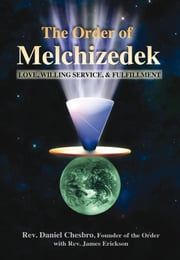 The Order of Melchizedek - Love, Willing Service, & Fulfillment ebook by Rev. Daniel Chesbro,Rev. James Erickson