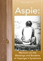 Aspie: Memoirs on the Blessings and Burdens of Asperger's Syndrome ebook by John K. Olson, PhD