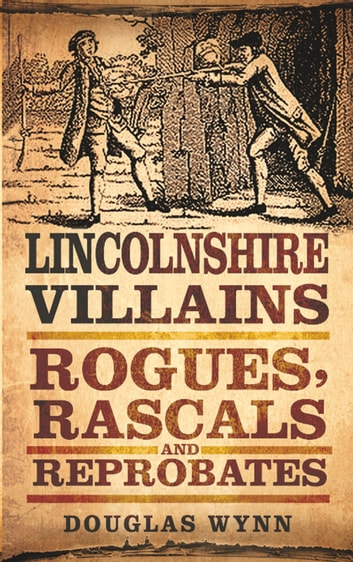 Lincolnshire Villains - Rogues, Rascals and Reprobates ebook by Douglas Wynn