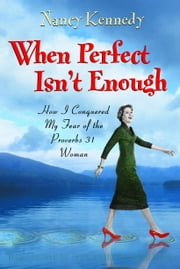 When Perfect Isn't Enough - How I Conquered My Fear of the Proverbs 31 Woman ebook by Nancy Kennedy